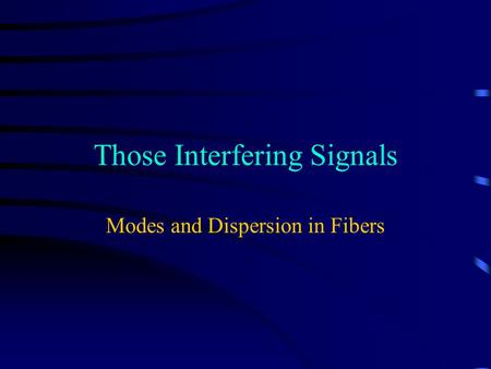 Those Interfering Signals Modes and Dispersion in Fibers.