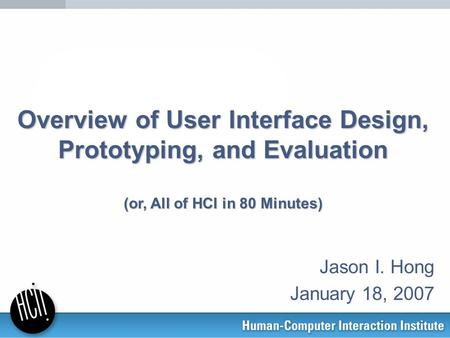 Overview <strong>of</strong> User Interface Design, Prototyping, and Evaluation (or, All <strong>of</strong> HCI in 80 Minutes) Jason I. Hong January 18, 2007.