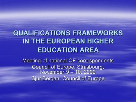 QUALIFICATIONS FRAMEWORKS IN THE EUROPEAN HIGHER EDUCATION AREA Meeting of national QF correspondents Council of Europe, Strasbourg, November 9 – 10, 2009.