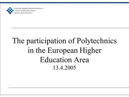 The participation of Polytechnics in the European Higher Education Area 13.4.2005.