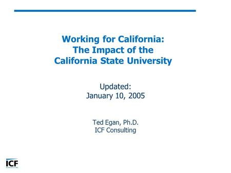 Working for California: The Impact of the California State University Updated: January 10, 2005 Ted Egan, Ph.D. ICF Consulting.