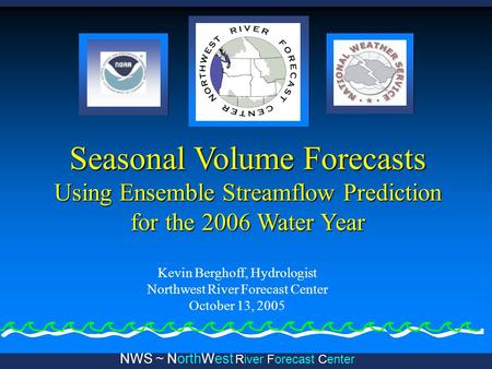 NWS ~ NorthWest River Forecast Center Seasonal Volume Forecasts Using Ensemble Streamflow Prediction for the 2006 Water Year Kevin Berghoff, Hydrologist.