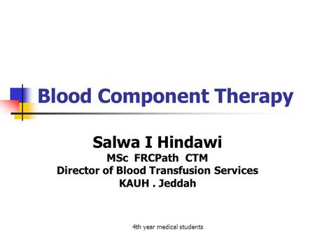4th year medical students Blood Component Therapy Salwa I Hindawi MSc FRCPath CTM Director of Blood Transfusion Services KAUH. Jeddah.