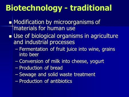 Biotechnology - traditional Modification by microorganisms of materials for human use Modification by microorganisms of materials for human use Use of.