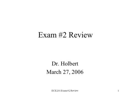 ECE201 Exam #2 Review1 Exam #2 Review Dr. Holbert March 27, 2006.