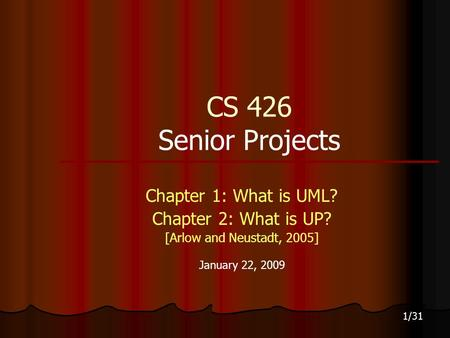 1/31 CS 426 Senior Projects Chapter 1: What is UML? Chapter 2: What is UP? [Arlow and Neustadt, 2005] January 22, 2009.
