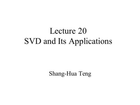 Lecture 20 SVD and Its Applications Shang-Hua Teng.