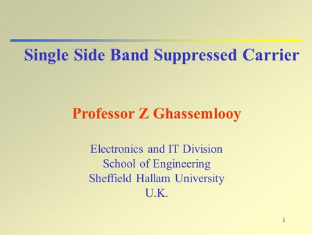 1 Single Side Band Suppressed Carrier Professor Z Ghassemlooy Electronics and IT Division School of Engineering Sheffield Hallam University U.K.