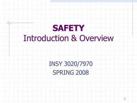 1 SAFETY SAFETY Introduction & Overview INSY 3020/7970 SPRING 2008.