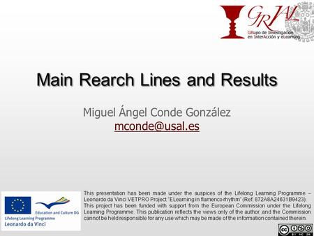 Main Rearch Lines and Results Miguel Ángel Conde González  This presentation has been made under the auspices of the Lifelong.