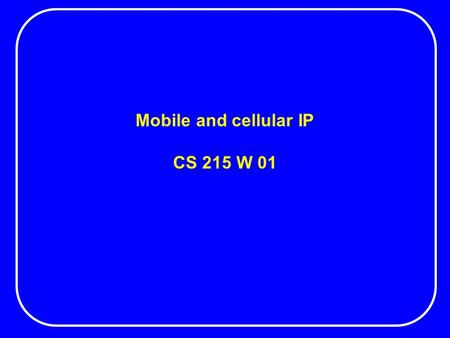Mobile and cellular IP CS 215 W 01. Mobile IP Mobile IP allows a computer to roam freely on the Internet while being reachable at the same IP address.