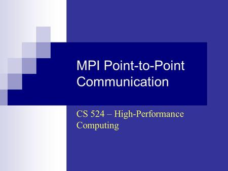 MPI Point-to-Point Communication CS 524 – High-Performance Computing.
