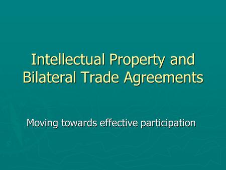 Intellectual Property and Bilateral Trade Agreements Moving towards effective participation.