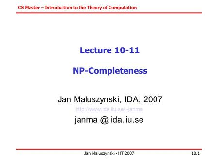 CS Master – Introduction to the Theory of Computation Jan Maluszynski - HT 200710.1 Lecture 10-11 NP-Completeness Jan Maluszynski, IDA, 2007