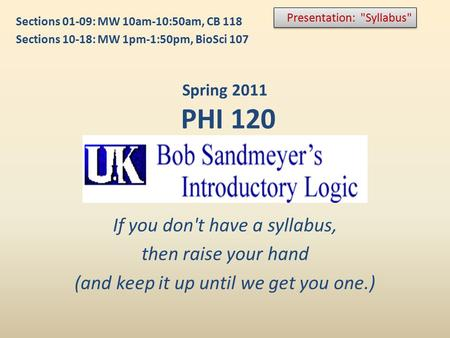 If you don't have a syllabus, then raise your hand (and keep it up until we get you one.) Presentation: Syllabus Spring 2011 PHI 120 Sections 01-09: