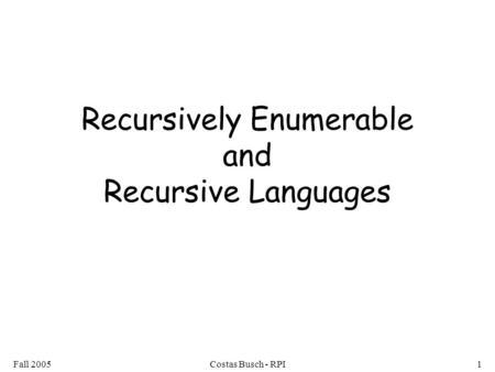 Fall 2005Costas Busch - RPI1 Recursively Enumerable and Recursive Languages.