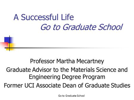 Go to Graduate School A Successful Life Go to Graduate School Professor Martha Mecartney Graduate Advisor to the Materials Science and Engineering Degree.