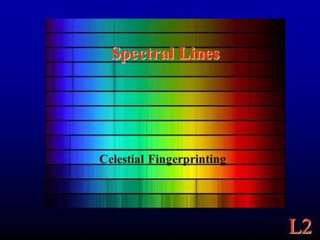 L2 Spectral Lines Celestial Fingerprinting. L2 Continuum Spectra A Continuum Spectrum: Light emitted across a continuous range of wavelengths. A blackbody.