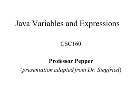 Java Variables and Expressions CSC160 Professor Pepper (presentation adapted from Dr. Siegfried)