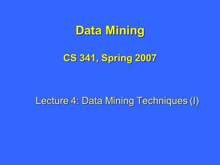 Data Mining CS 341, Spring 2007 Lecture 4: Data Mining Techniques (I)