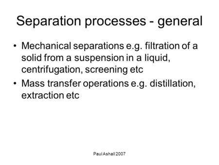 Paul Ashall 2007 Separation processes - general Mechanical separations e.g. filtration of a solid from a suspension in a liquid, centrifugation, screening.