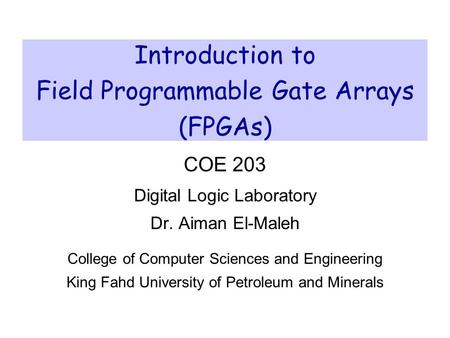 Introduction to Field Programmable Gate Arrays (FPGAs) COE 203 Digital Logic Laboratory Dr. Aiman El-Maleh College of Computer Sciences and Engineering.
