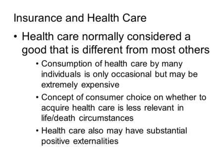 Insurance and Health Care Health care normally considered a good that is different from most others Consumption of health care by many individuals is only.