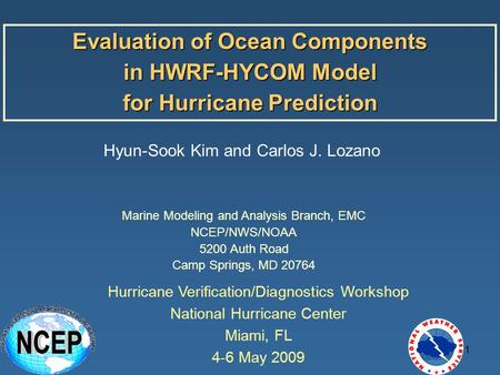 1 Evaluation of Ocean Components in HWRF-HYCOM Model for Hurricane Prediction Hyun-Sook Kim and Carlos J. Lozano Marine Modeling and Analysis Branch, EMC.