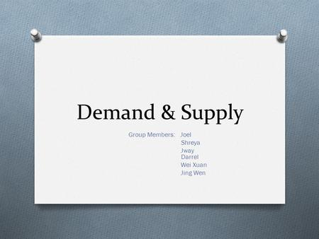 Demand & Supply Group Members: Joel Shreya Jway Darrel Wei Xuan Jing Wen.