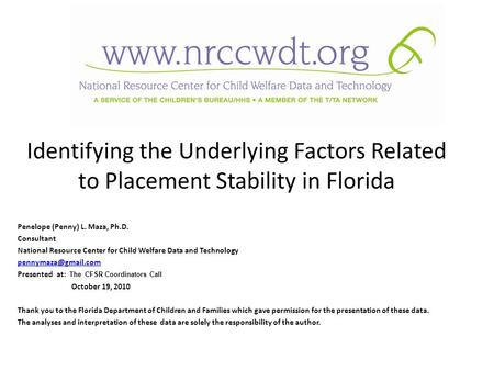 Identifying the Underlying Factors Related to Placement Stability in Florida Penelope (Penny) L. Maza, Ph.D. Consultant National Resource Center for Child.