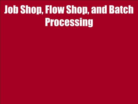 Job Shop, Flow Shop, and Batch Processing. 2 Ardavan Asef-Vaziri Jan-1011Operations Strategy: 1- Introduction Facility Layout : Job Shop A C B D Product.