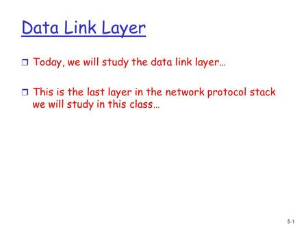 5-1 Data Link Layer r Today, we will study the data link layer… r This is the last layer in the network protocol stack we will study in this class…