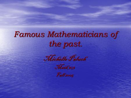 Famous Mathematicians of the past. Michelle Paluch Math 303 Fall 2005.