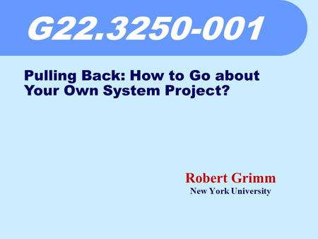 G22.3250-001 Robert Grimm New York University Pulling Back: How to Go about Your Own System Project?