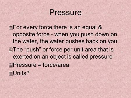 "Pressure For every force there is an equal & opposite force - when you push down on the water, the water pushes back on you The ""push"" or force per unit."