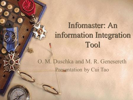 Infomaster: An information Integration Tool O. M. Duschka and M. R. Genesereth Presentation by Cui Tao.