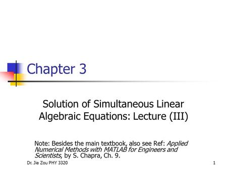 Dr. Jie Zou PHY 33201 Chapter 3 Solution of Simultaneous Linear Algebraic Equations: Lecture (III) Note: Besides the main textbook, also see Ref: Applied.