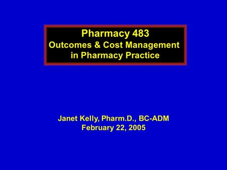 Pharmacy 483 Outcomes & Cost Management in Pharmacy Practice Janet Kelly, Pharm.D., BC-ADM February 22, 2005.