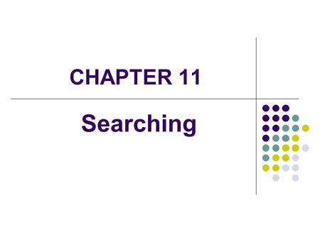 CHAPTER 11 Searching. 2 Introduction Searching is the process of finding a target element among a group of items (the search pool), or determining that.