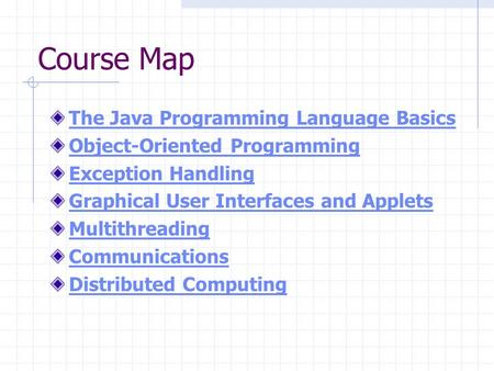 Course Map The Java Programming Language Basics Object-Oriented Programming Exception Handling Graphical User Interfaces and Applets Multithreading Communications.