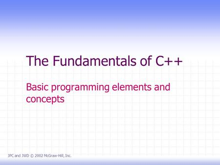 The Fundamentals of C++ Basic programming elements and concepts JPC and JWD © 2002 McGraw-Hill, Inc.