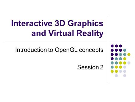 Interactive 3D Graphics and Virtual Reality Introduction to OpenGL concepts Session 2.