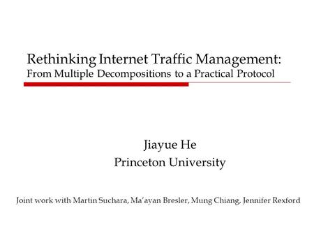 Rethinking Internet Traffic Management: From Multiple Decompositions to a Practical Protocol Jiayue He Princeton University Joint work with Martin Suchara,