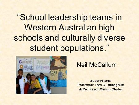 """School leadership teams in Western Australian high schools and culturally diverse student populations."" Neil McCallum Supervisors: Professor Tom O'Donoghue."