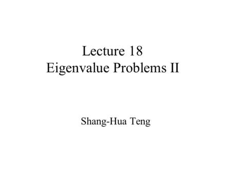Lecture 18 Eigenvalue Problems II Shang-Hua Teng.