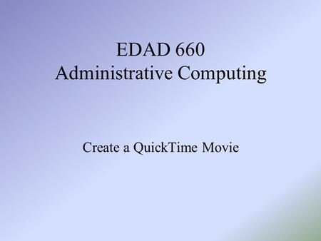 EDAD 660 Administrative Computing Create a QuickTime Movie.