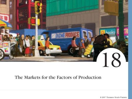 © 2007 Thomson South-Western. The Markets for the Factors of Production Factors of production are the inputs used to produce goods and services. The demand.