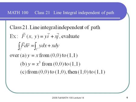 2006 Fall MATH 100 Lecture 141 MATH 100Class 21 Line Integral independent of path.