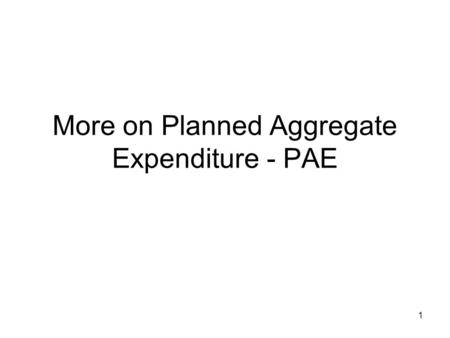 1 More on Planned Aggregate Expenditure - PAE. 2 In the previous set of notes I mentioned that the level of output is determined by the planned aggregate.
