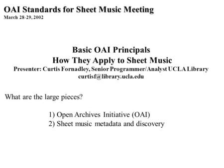 OAI Standards for Sheet Music Meeting March 28-29, 2002 Basic OAI Principals How They Apply to Sheet Music Presenter: Curtis Fornadley, Senior Programmer/Analyst.